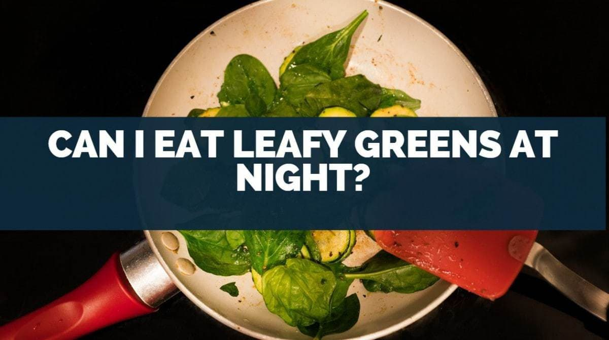 Can I Eat Leafy Greens at Night